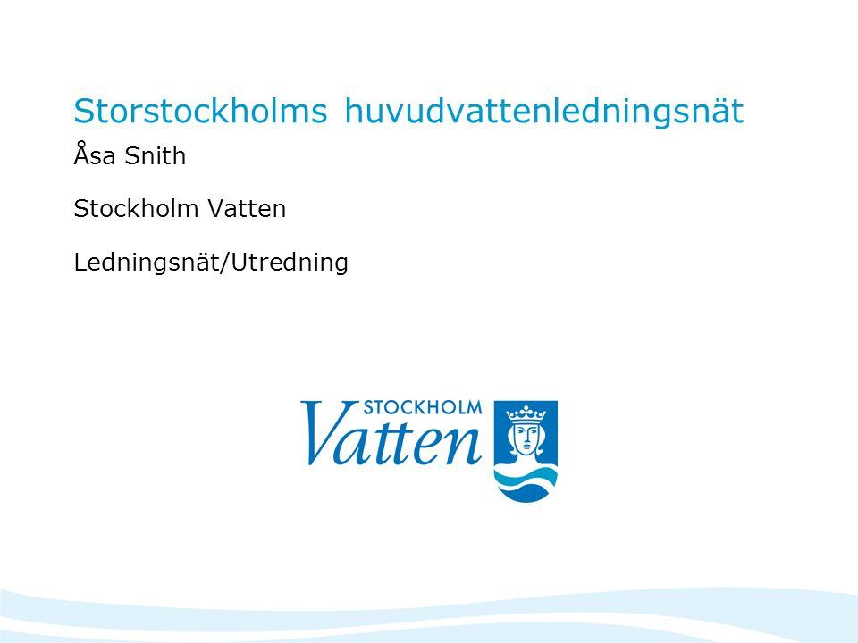 Storstockholms huvudvattenledningsnät Åsa Snith Stockholm Vatten Ledningsnät/Utredning