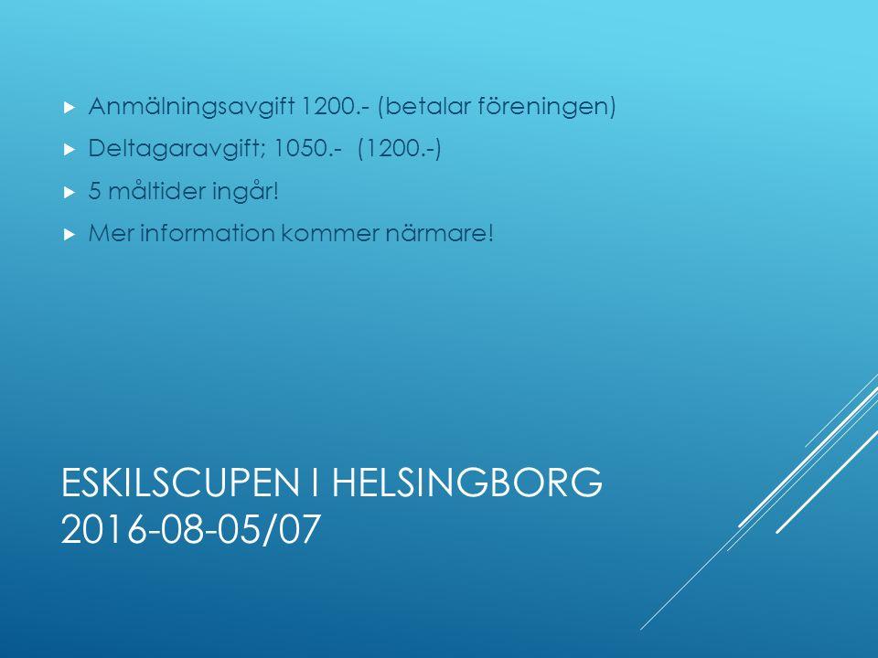 ESKILSCUPEN I HELSINGBORG 2016-08-05/07  Anmälningsavgift 1200.- (betalar föreningen)  Deltagaravgift; 1050.- (1200.-)  5 måltider ingår.