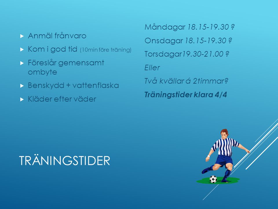 TRÄNINGSTIDER  Anmäl frånvaro  Kom i god tid (10min före träning)  Föreslår gemensamt ombyte  Benskydd + vattenflaska  Kläder efter väder Måndagar 18.15-19.30 .