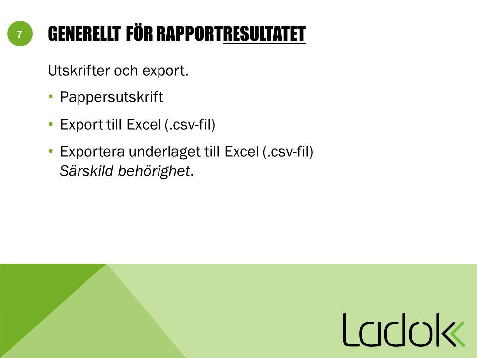 7 GENERELLT FÖR RAPPORTRESULTATET Utskrifter och export. Pappersutskrift Export till Excel (.csv-fil) Exportera underlaget till Excel (.csv-fil) Särsk