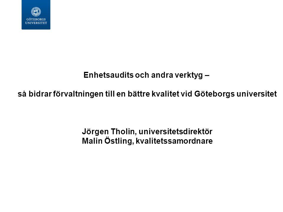 Enhetsaudits och andra verktyg – så bidrar förvaltningen till en bättre kvalitet vid Göteborgs universitet Jörgen Tholin, universitetsdirektör Malin Ö