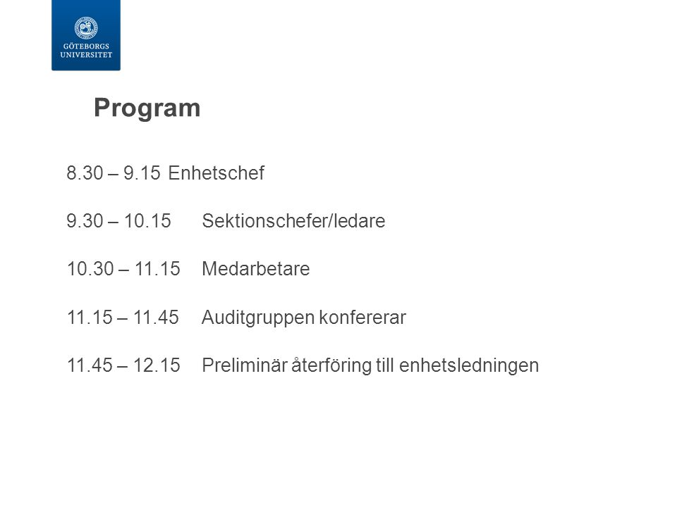 8.30 – 9.15Enhetschef 9.30 – 10.15Sektionschefer/ledare 10.30 – 11.15Medarbetare 11.15 – 11.45Auditgruppen konfererar 11.45 – 12.15Preliminär återföri