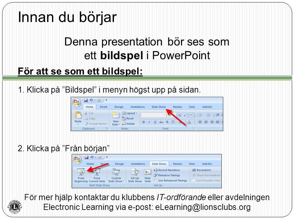 Innan du börjar För mer hjälp kontaktar du klubbens IT-ordförande eller avdelningen Electronic Learning via e-post: eLearning@lionsclubs.org Denna presentation bör ses som ett bildspel i PowerPoint För att se som ett bildspel: 1.