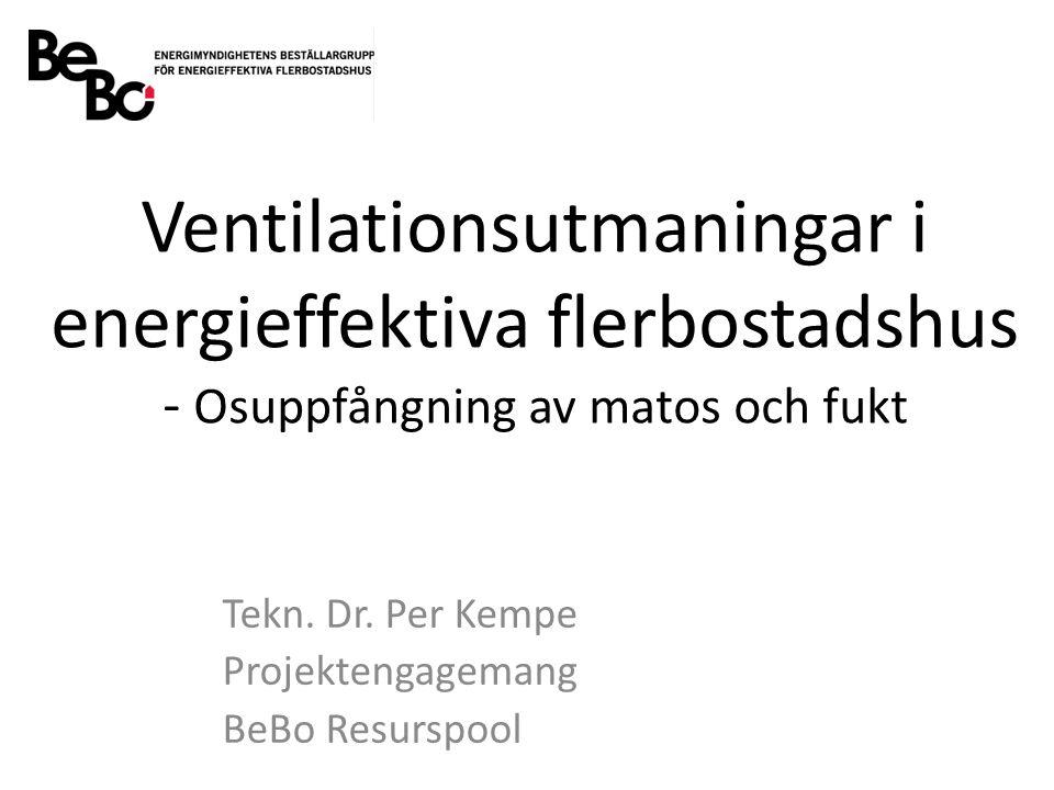 Ventilationsutmaningar i energieffektiva flerbostadshus - Osuppfångning av matos och fukt Tekn. Dr. Per Kempe Projektengagemang BeBo Resurspool