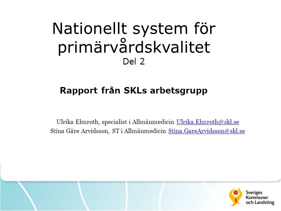 Nationellt system för primärvårdskvalitet Del 2 Rapport från SKLs arbetsgrupp Ulrika Elmroth, specialist i Allmänmedicin Ulrika.Elmroth@skl.seUlrika.E