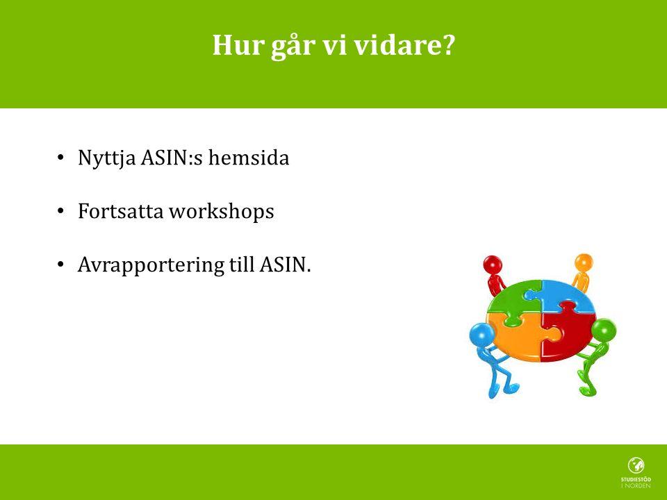 Hur går vi vidare Nyttja ASIN:s hemsida Fortsatta workshops Avrapportering till ASIN.