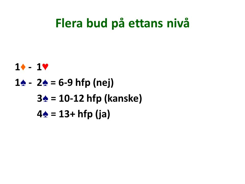 Flera bud på ettans nivå 1 ♦ - 1 ♥ 1 ♠ - 2 ♠ = 6-9 hfp (nej) 3 ♠ = 10-12 hfp (kanske) 4 ♠ = 13+ hfp (ja)