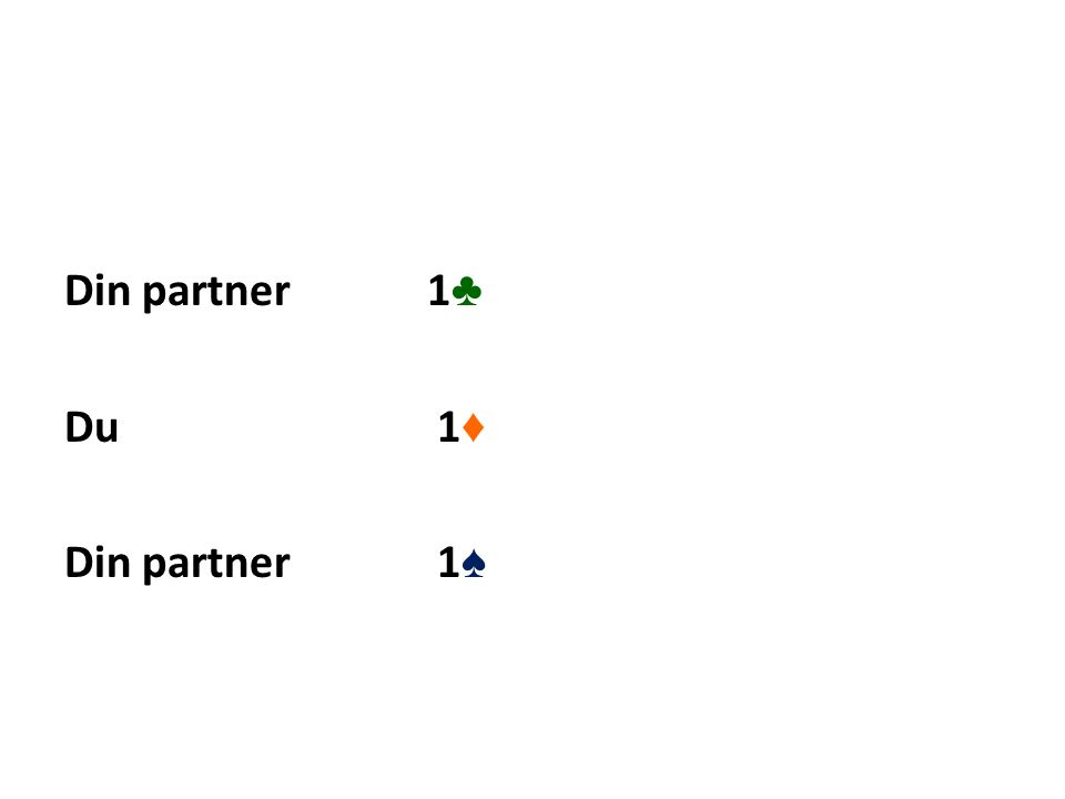 Din partner 1 ♣ Du 1 ♦ Din partner 1 ♠