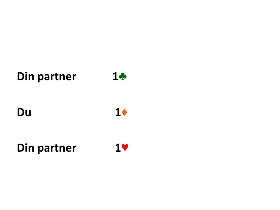 Din partner 1 ♣ Du 1 ♦ Din partner 1 ♥