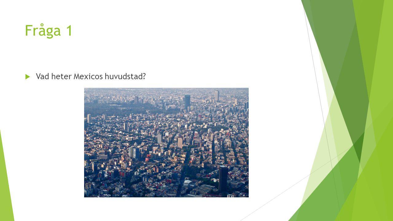 Fråga 1  Vad heter Mexicos huvudstad?