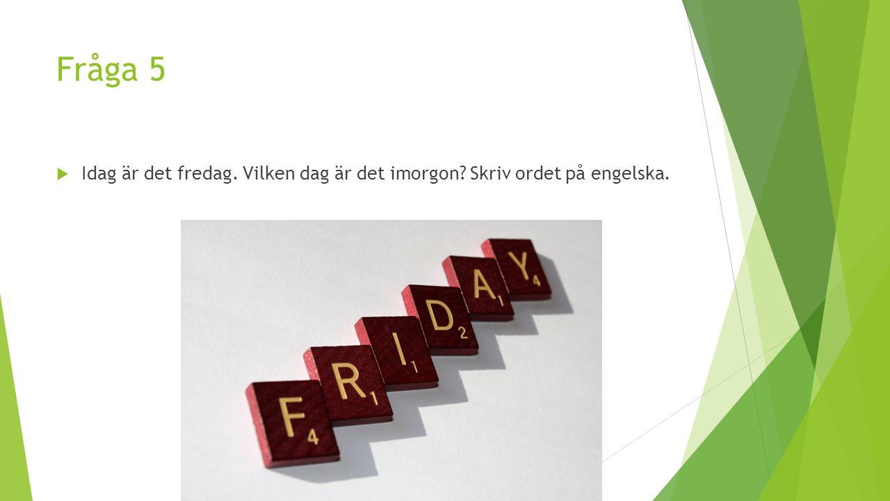 Fråga 5  Idag är det fredag. Vilken dag är det imorgon? Skriv ordet på engelska.