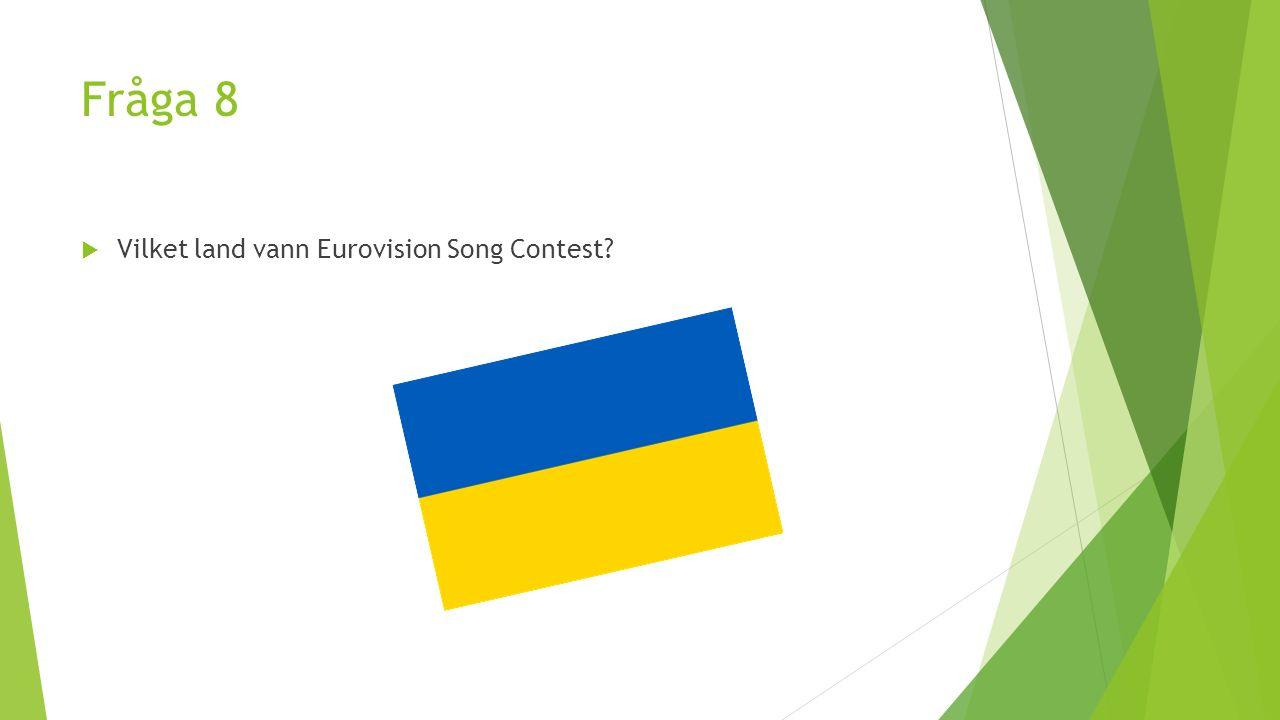 Fråga 8  Vilket land vann Eurovision Song Contest