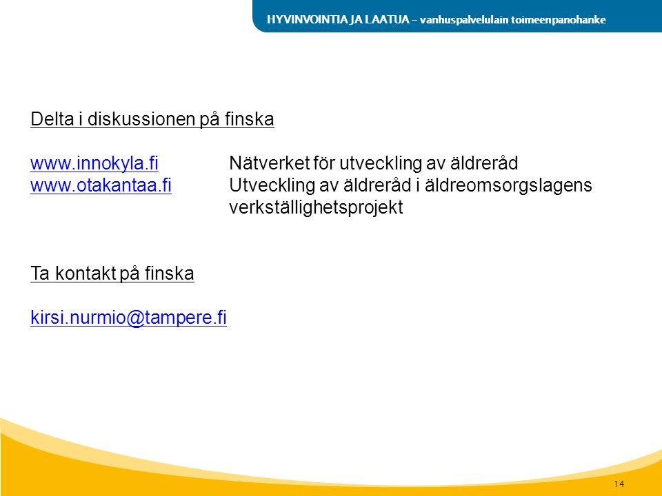 14 HYVINVOINTIA JA LAATUA – vanhuspalvelulain toimeenpanohanke Delta i diskussionen på finska www.innokyla.fiwww.innokyla.fi Nätverket för utveckling av äldreråd www.otakantaa.fiwww.otakantaa.fi Utveckling av äldreråd i äldreomsorgslagens verkställighetsprojekt Ta kontakt på finska kirsi.nurmio@tampere.fi