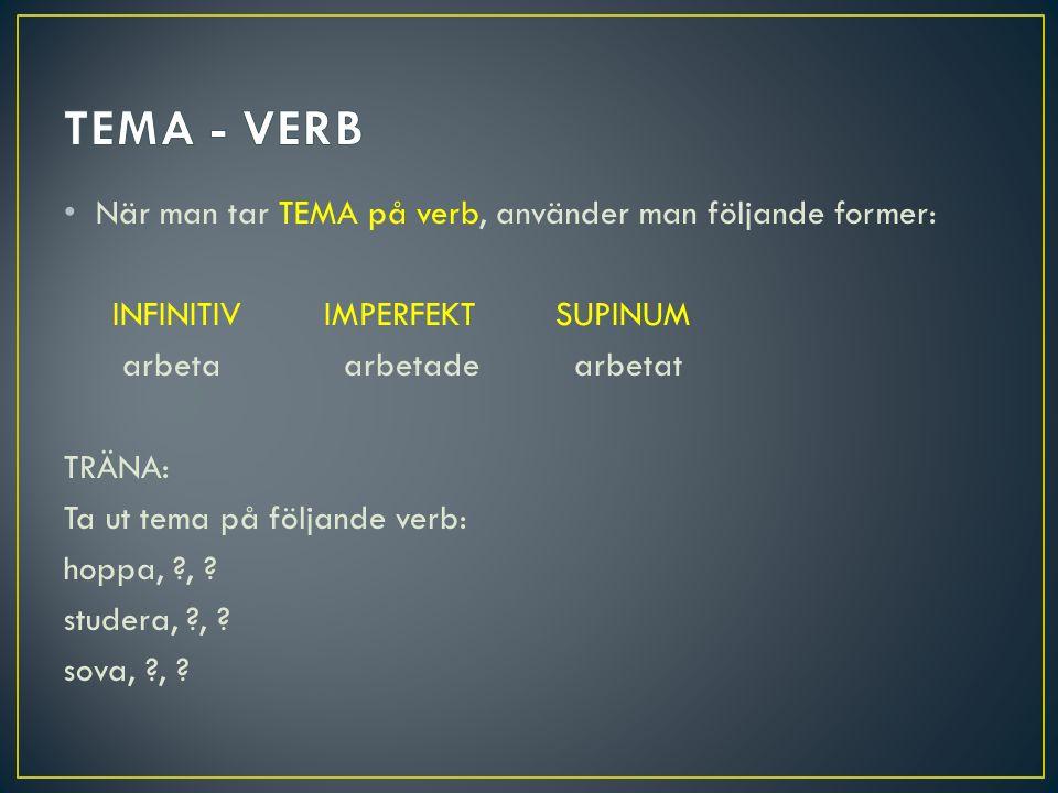 När man tar TEMA på verb, använder man följande former: INFINITIV IMPERFEKT SUPINUM arbeta arbetade arbetat TRÄNA: Ta ut tema på följande verb: hoppa,