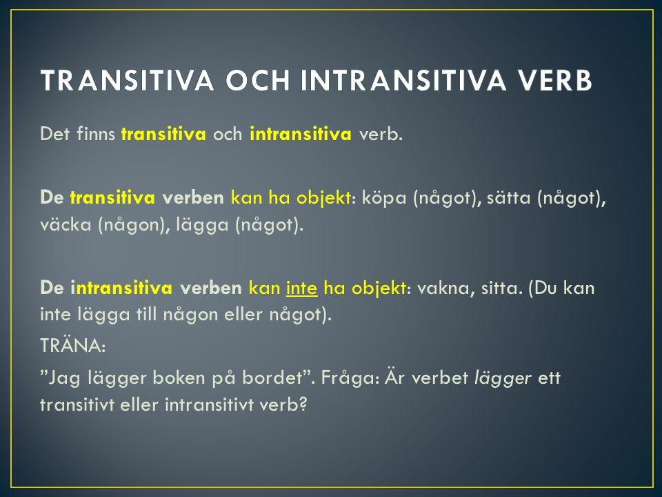Det finns transitiva och intransitiva verb. De transitiva verben kan ha objekt: köpa (något), sätta (något), väcka (någon), lägga (något). De intransi