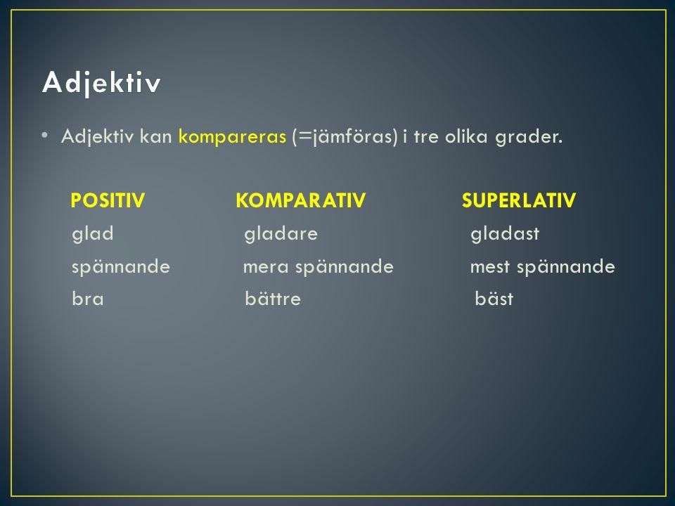 Adjektiv kan kompareras (=jämföras) i tre olika grader. POSITIV KOMPARATIV SUPERLATIV glad gladare gladast spännandemera spännande mest spännande bra