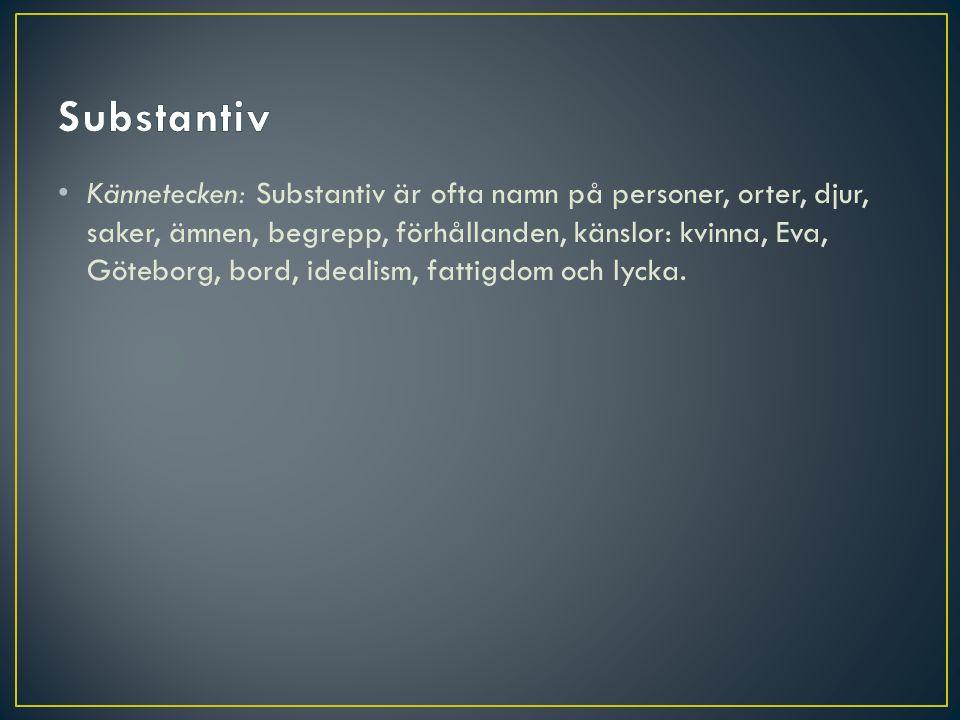 Kännetecken: Substantiv är ofta namn på personer, orter, djur, saker, ämnen, begrepp, förhållanden, känslor: kvinna, Eva, Göteborg, bord, idealism, fa