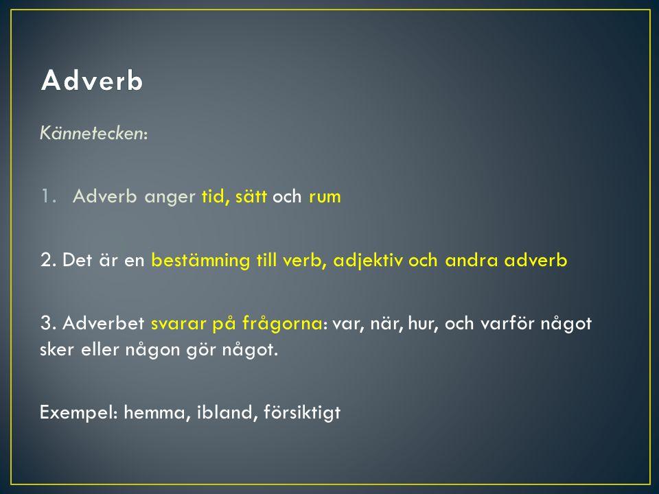 Kännetecken: 1.Adverb anger tid, sätt och rum 2. Det är en bestämning till verb, adjektiv och andra adverb 3. Adverbet svarar på frågorna: var, när, h
