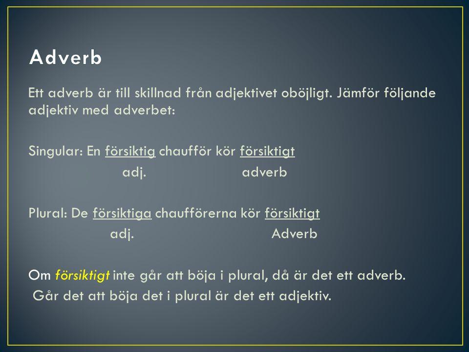 Ett adverb är till skillnad från adjektivet oböjligt. Jämför följande adjektiv med adverbet: Singular: En försiktig chaufför kör försiktigt adj. adver