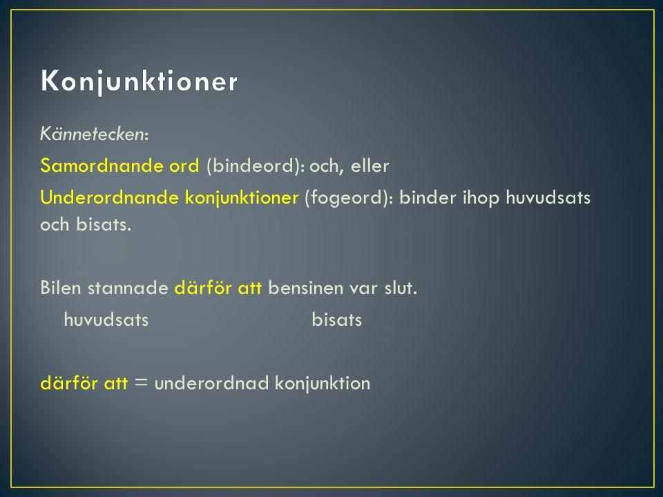 Kännetecken: Samordnande ord (bindeord): och, eller Underordnande konjunktioner (fogeord): binder ihop huvudsats och bisats. Bilen stannade därför att