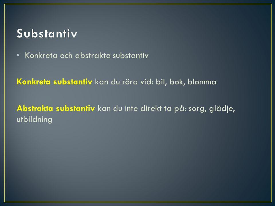 Konkreta och abstrakta substantiv Konkreta substantiv kan du röra vid: bil, bok, blomma Abstrakta substantiv kan du inte direkt ta på: sorg, glädje, u