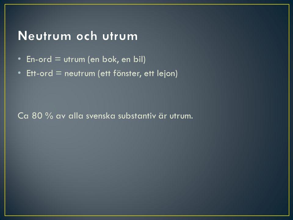 En-ord = utrum (en bok, en bil) Ett-ord = neutrum (ett fönster, ett lejon) Ca 80 % av alla svenska substantiv är utrum.