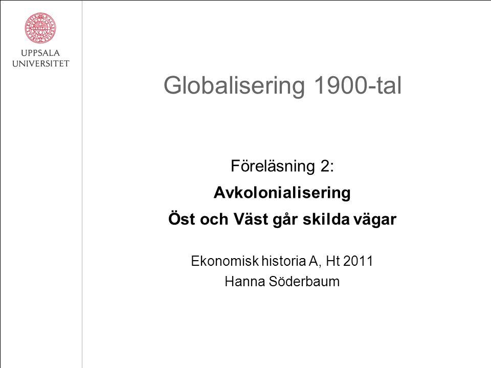 Globalisering 1900-tal Föreläsning 2: Avkolonialisering Öst och Väst går skilda vägar Ekonomisk historia A, Ht 2011 Hanna Söderbaum