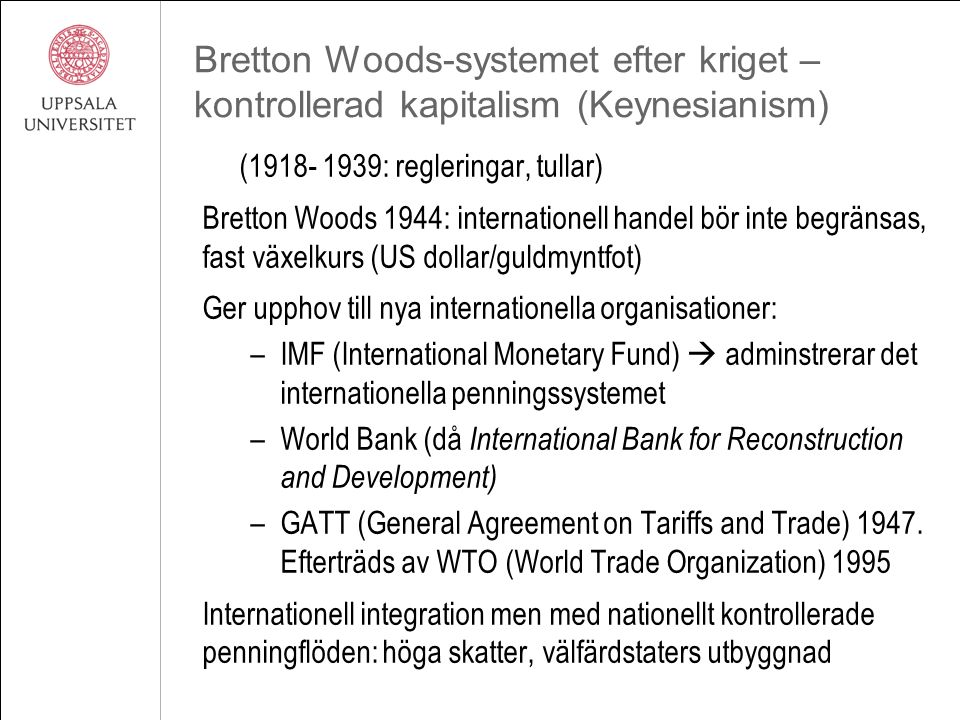 Bretton Woods-systemet efter kriget – kontrollerad kapitalism (Keynesianism) (1918- 1939: regleringar, tullar) Bretton Woods 1944: internationell handel bör inte begränsas, fast växelkurs (US dollar/guldmyntfot) Ger upphov till nya internationella organisationer: –IMF (International Monetary Fund)  adminstrerar det internationella penningssystemet –World Bank (då International Bank for Reconstruction and Development) –GATT (General Agreement on Tariffs and Trade) 1947.