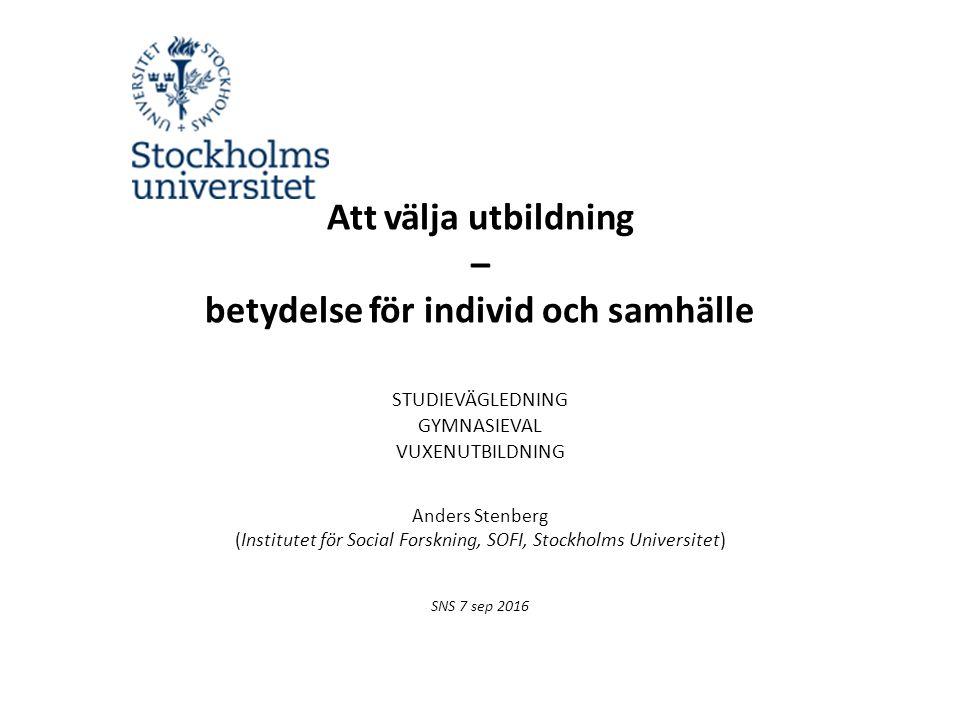 Att välja utbildning – betydelse för individ och samhälle STUDIEVÄGLEDNING GYMNASIEVAL VUXENUTBILDNING Anders Stenberg (Institutet för Social Forskning, SOFI, Stockholms Universitet) SNS 7 sep 2016