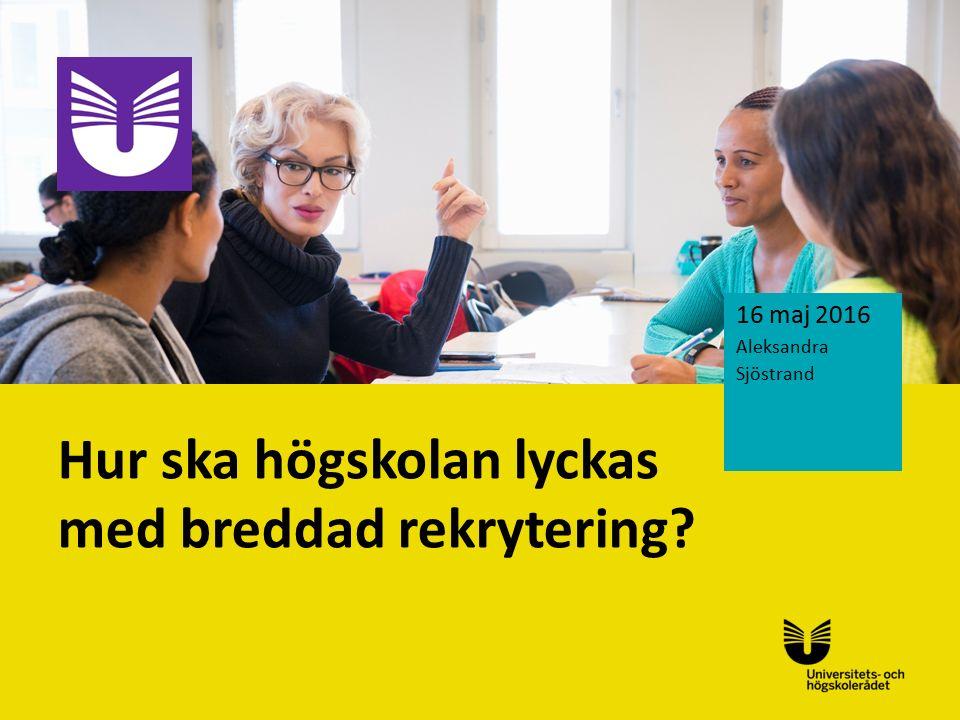 Sv Hur ska högskolan lyckas med breddad rekrytering? 16 maj 2016 Aleksandra Sjöstrand