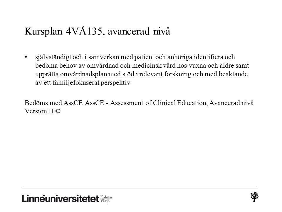 Kursplan 4VÅ135, avancerad nivå självständigt och i samverkan med patient och anhöriga identifiera och bedöma behov av omvårdnad och medicinsk vård hos vuxna och äldre samt upprätta omvårdnadsplan med stöd i relevant forskning och med beaktande av ett familjefokuserat perspektiv Bedöms med AssCE AssCE - Assessment of Clinical Education, Avancerad nivå Version II ©