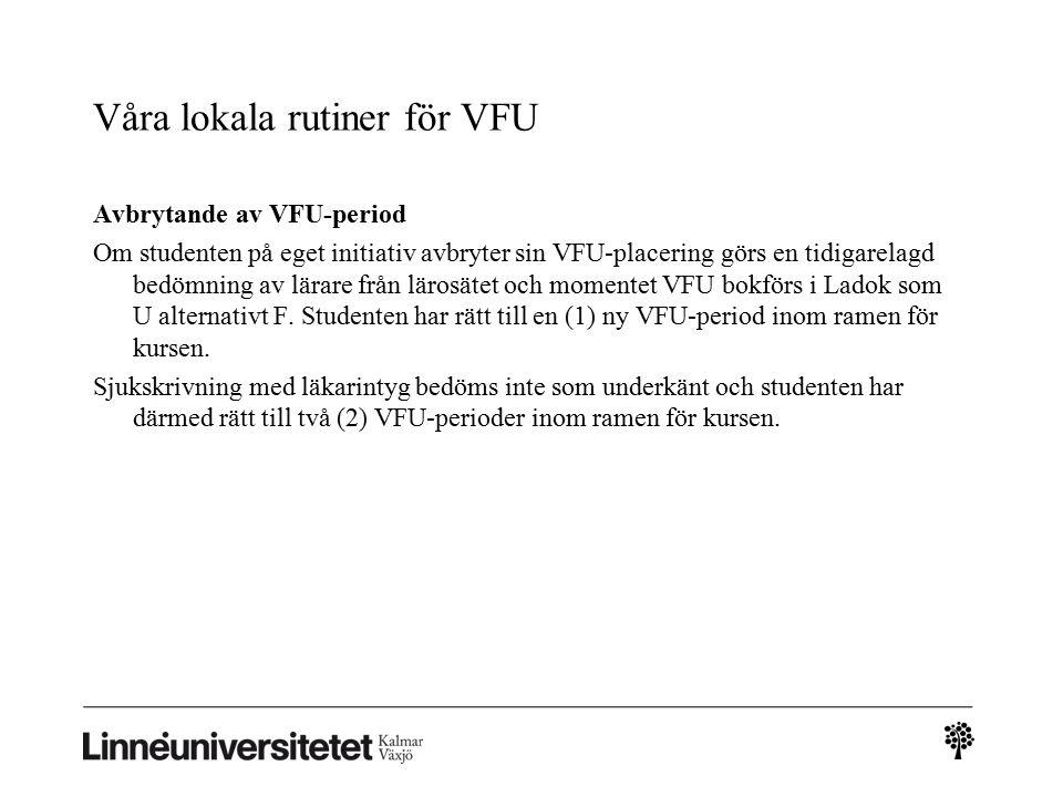 Våra lokala rutiner för VFU Avbrytande av VFU-period Om studenten på eget initiativ avbryter sin VFU-placering görs en tidigarelagd bedömning av lärare från lärosätet och momentet VFU bokförs i Ladok som U alternativt F.