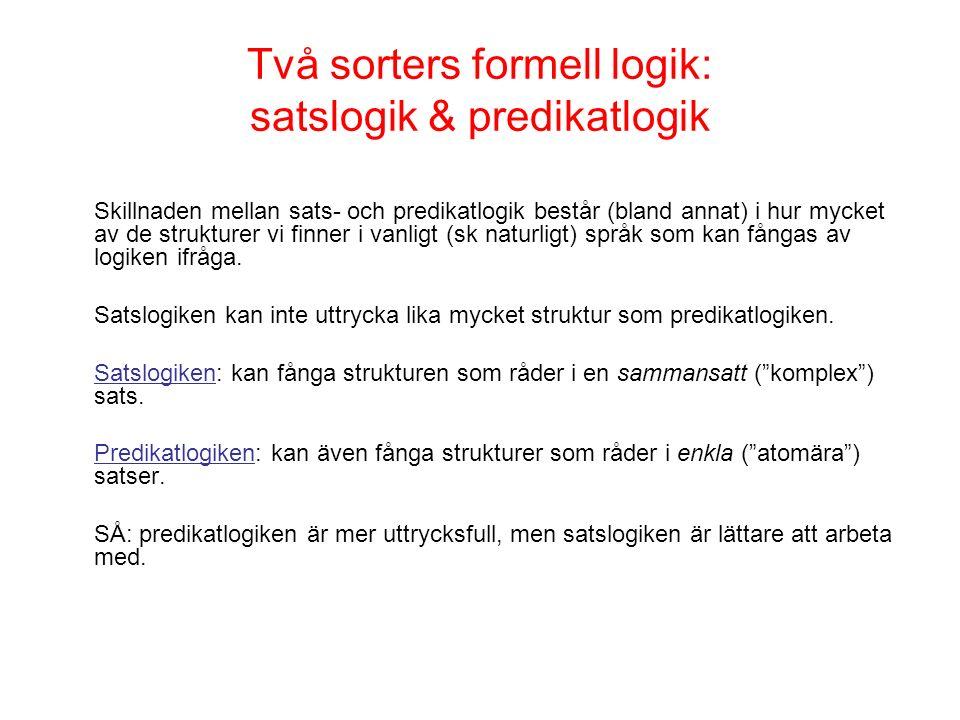 Två sorters formell logik: satslogik & predikatlogik Skillnaden mellan sats- och predikatlogik består (bland annat) i hur mycket av de strukturer vi finner i vanligt (sk naturligt) språk som kan fångas av logiken ifråga.