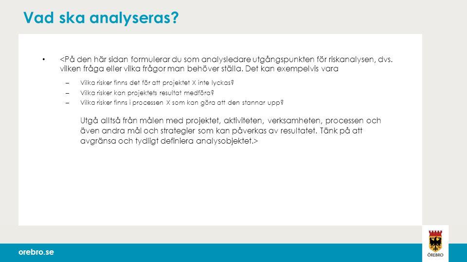 orebro.se Tack för idag – detta händer nu Analysen dokumenteras och återkopplas till uppdragsgivaren Bedömning görs om resultatet behöver kommuniceras till andra – Kommunikationsplan tas fram Tillsammans med uppdragsgivaren görs en plan för hur resultatet ska tas om hand Resultatet registreras i W3D3