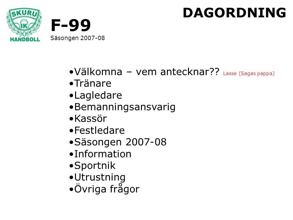 F-99 Säsongen 2007-08 DAGORDNING Välkomna – vem antecknar?? Lasse (Sagas pappa) Tränare Lagledare Bemanningsansvarig Kassör Festledare Säsongen 2007-0