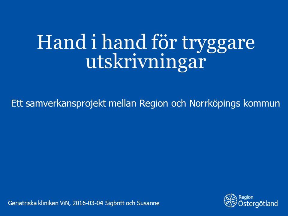 Hand i hand för tryggare utskrivningar Ett samverkansprojekt mellan Region och Norrköpings kommun Geriatriska kliniken ViN, 2016-03-04 Sigbritt och Su