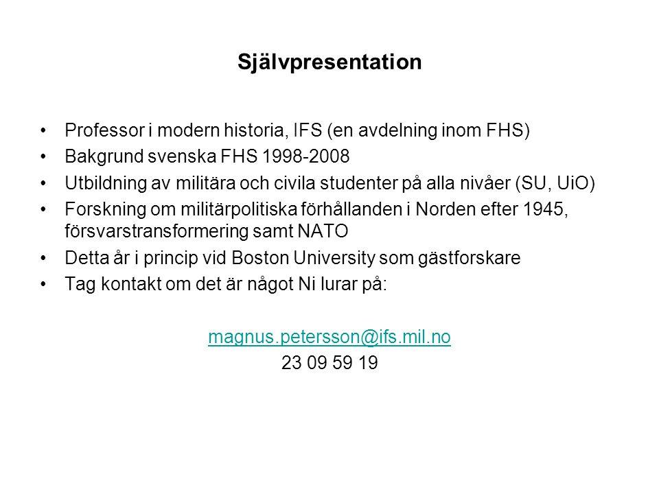 Självpresentation Professor i modern historia, IFS (en avdelning inom FHS) Bakgrund svenska FHS 1998-2008 Utbildning av militära och civila studenter på alla nivåer (SU, UiO) Forskning om militärpolitiska förhållanden i Norden efter 1945, försvarstransformering samt NATO Detta år i princip vid Boston University som gästforskare Tag kontakt om det är något Ni lurar på: magnus.petersson@ifs.mil.no 23 09 59 19