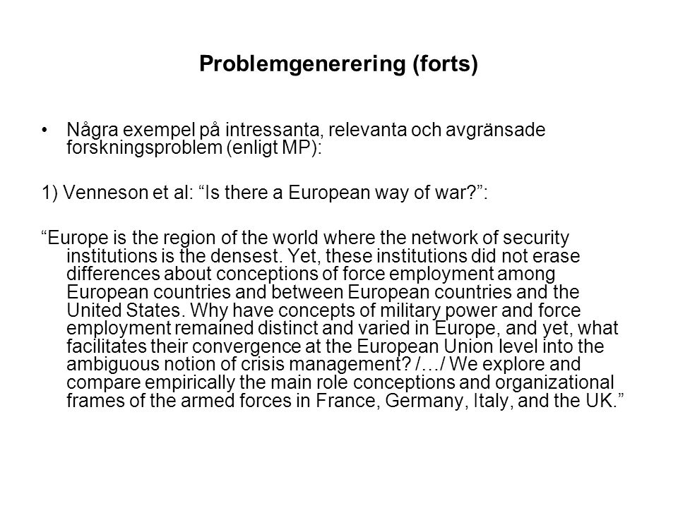 Problemgenerering (forts) Några exempel på intressanta, relevanta och avgränsade forskningsproblem (enligt MP): 1) Venneson et al: Is there a European way of war : Europe is the region of the world where the network of security institutions is the densest.