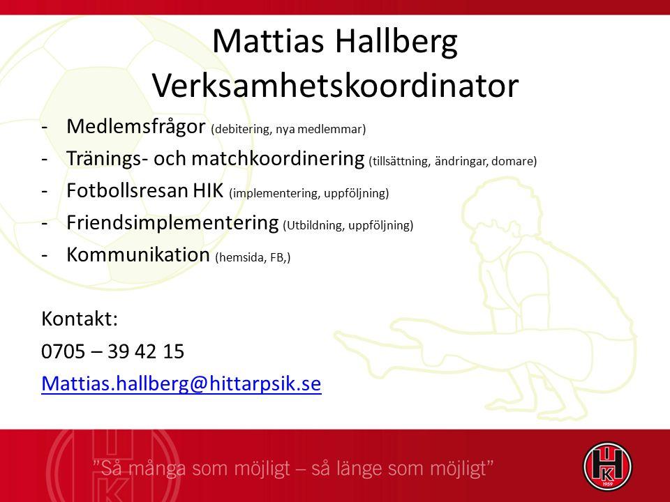 Mattias Hallberg Verksamhetskoordinator -Medlemsfrågor (debitering, nya medlemmar) -Tränings- och matchkoordinering (tillsättning, ändringar, domare) -Fotbollsresan HIK (implementering, uppföljning) -Friendsimplementering (Utbildning, uppföljning) -Kommunikation (hemsida, FB,) Kontakt: 0705 – 39 42 15 Mattias.hallberg@hittarpsik.se