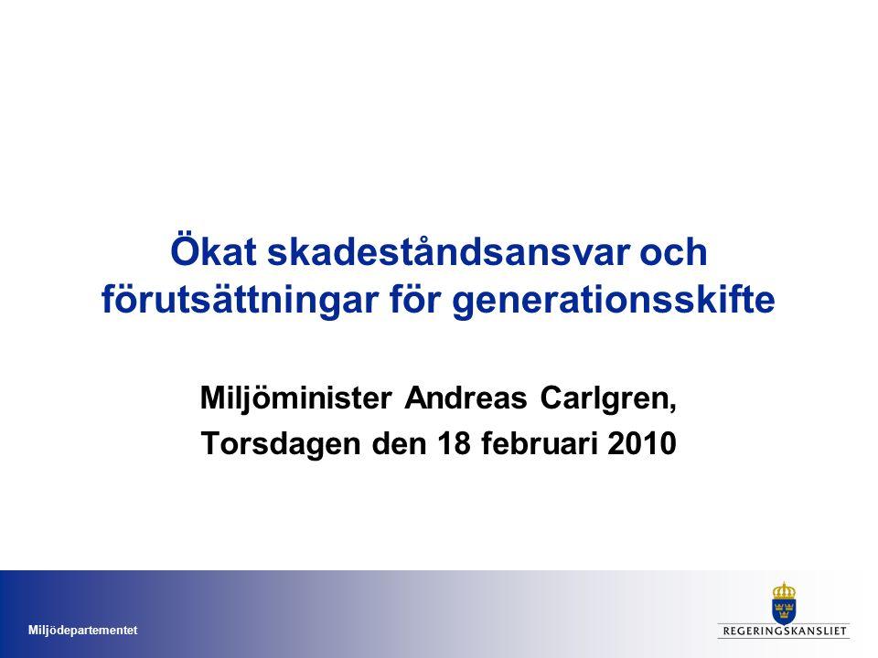 Miljödepartementet Ökat skadeståndsansvar och förutsättningar för generationsskifte Miljöminister Andreas Carlgren, Torsdagen den 18 februari 2010