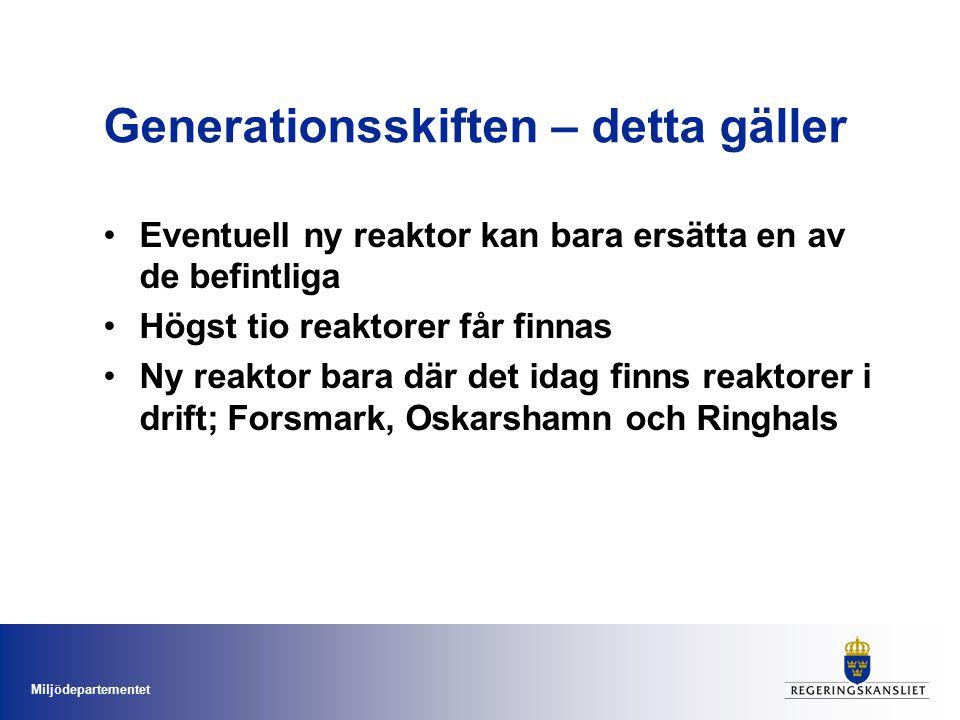 Miljödepartementet Generationsskiften – detta gäller Eventuell ny reaktor kan bara ersätta en av de befintliga Högst tio reaktorer får finnas Ny reaktor bara där det idag finns reaktorer i drift; Forsmark, Oskarshamn och Ringhals