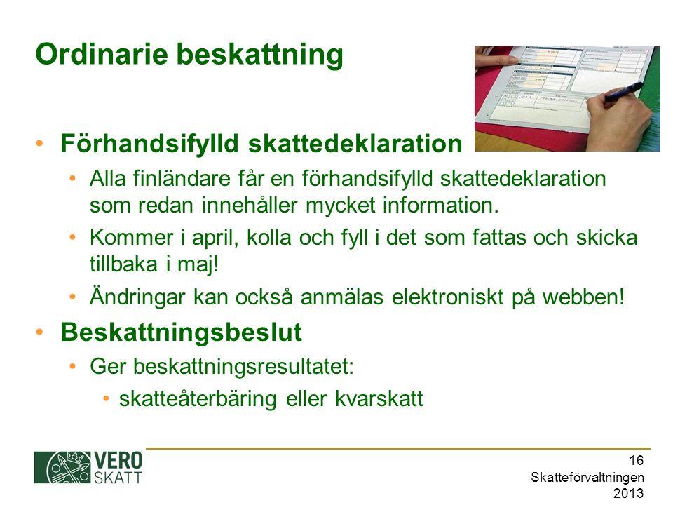 Skatteförvaltningen 2013 16 Ordinarie beskattning Förhandsifylld skattedeklaration Alla finländare får en förhandsifylld skattedeklaration som redan innehåller mycket information.
