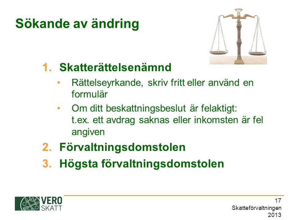 Skatteförvaltningen 2013 17 Sökande av ändring 1.Skatterättelsenämnd Rättelseyrkande, skriv fritt eller använd en formulär Om ditt beskattningsbeslut är felaktigt: t.ex.