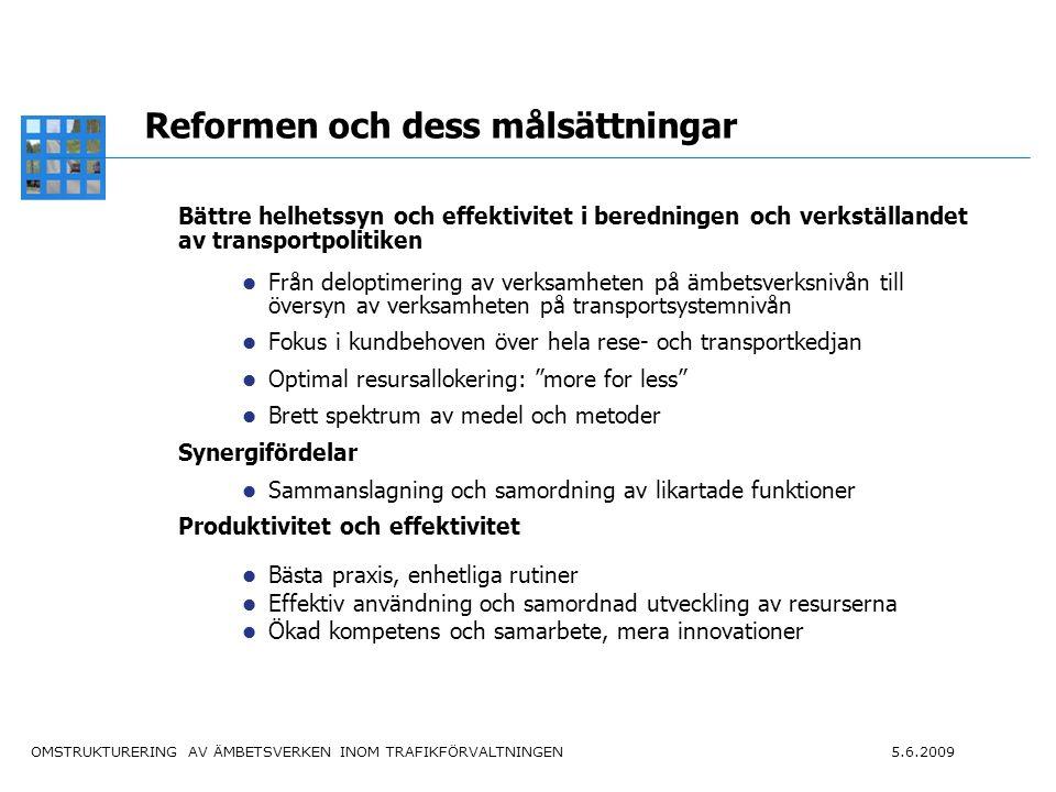 OMSTRUKTURERING AV ÄMBETSVERKEN INOM TRAFIKFÖRVALTNINGEN 5.6.2009 4 Reformen och dess målsättningar Bättre helhetssyn och effektivitet i beredningen och verkställandet av transportpolitiken Från deloptimering av verksamheten på ämbetsverksnivån till översyn av verksamheten på transportsystemnivån Fokus i kundbehoven över hela rese- och transportkedjan Optimal resursallokering: more for less Brett spektrum av medel och metoder Synergifördelar Sammanslagning och samordning av likartade funktioner Produktivitet och effektivitet Bästa praxis, enhetliga rutiner Effektiv användning och samordnad utveckling av resurserna Ökad kompetens och samarbete, mera innovationer