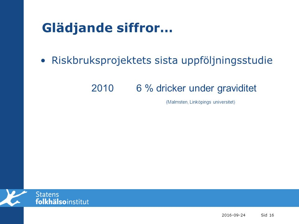 2016-09-24Sid 16 Glädjande siffror… Riskbruksprojektets sista uppföljningsstudie 20106 % dricker under graviditet (Malmsten, Linköpings universitet)