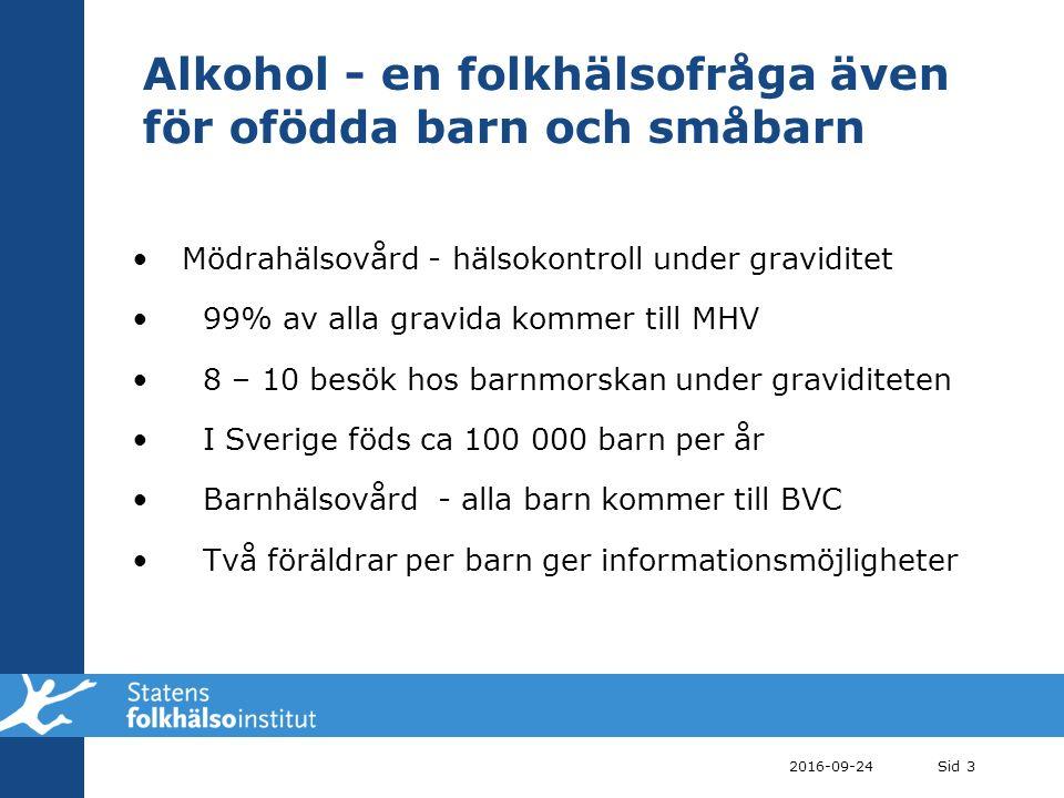 Alkohol - en folkhälsofråga även för ofödda barn och småbarn Mödrahälsovård - hälsokontroll under graviditet 99% av alla gravida kommer till MHV 8 – 10 besök hos barnmorskan under graviditeten I Sverige föds ca 100 000 barn per år Barnhälsovård - alla barn kommer till BVC Två föräldrar per barn ger informationsmöjligheter 2016-09-24Sid 3
