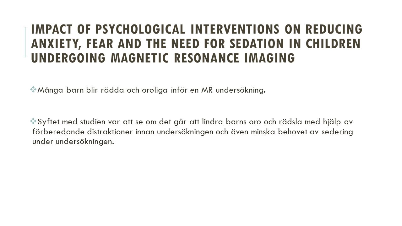 IMPACT OF PSYCHOLOGICAL INTERVENTIONS ON REDUCING ANXIETY, FEAR AND THE NEED FOR SEDATION IN CHILDREN UNDERGOING MAGNETIC RESONANCE IMAGING  Många barn blir rädda och oroliga inför en MR undersökning.