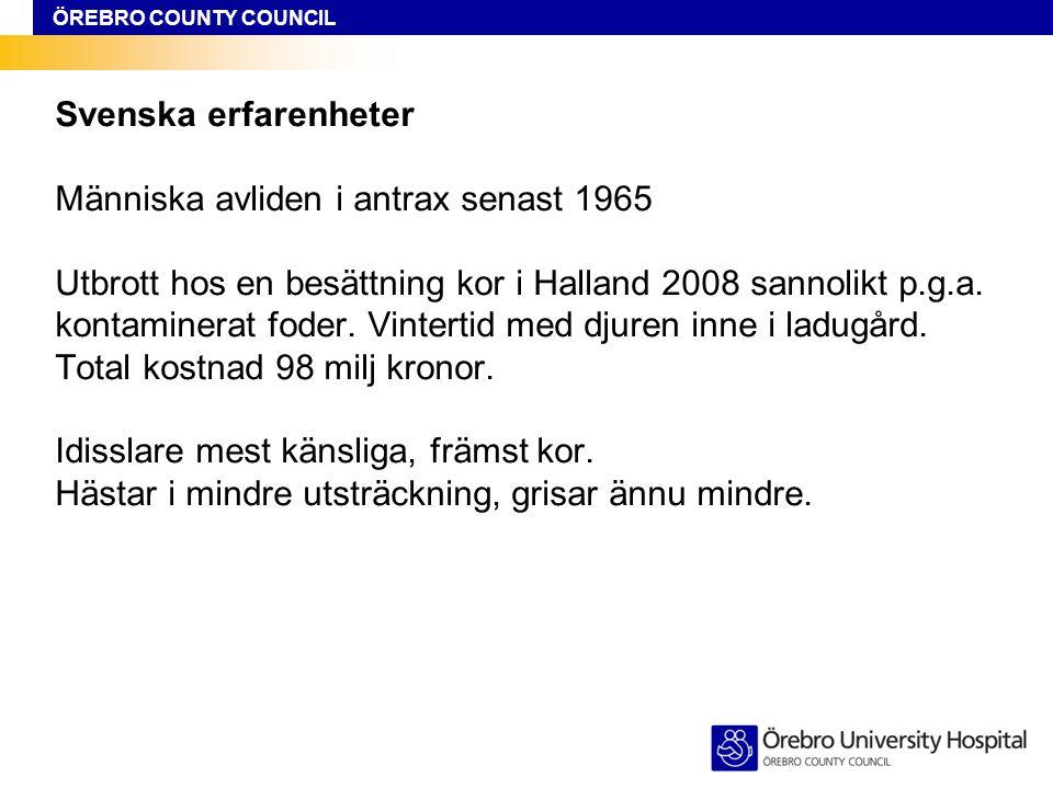 ÖREBRO COUNTY COUNCIL Svenska erfarenheter Människa avliden i antrax senast 1965 Utbrott hos en besättning kor i Halland 2008 sannolikt p.g.a. kontami