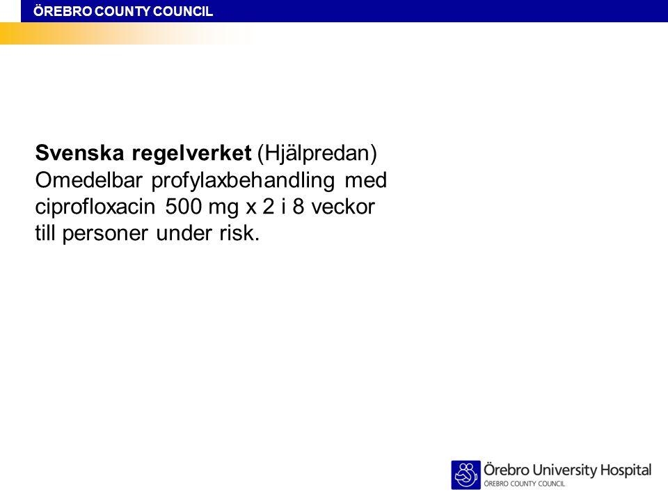 ÖREBRO COUNTY COUNCIL Svenska regelverket (Hjälpredan) Omedelbar profylaxbehandling med ciprofloxacin 500 mg x 2 i 8 veckor till personer under risk.