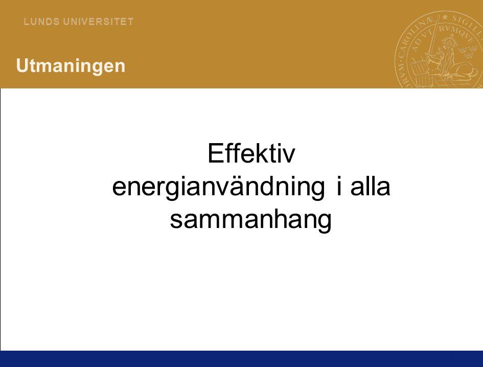 1 L U N D S U N I V E R S I T E T Utmaningen Effektiv energianvändning i alla sammanhang